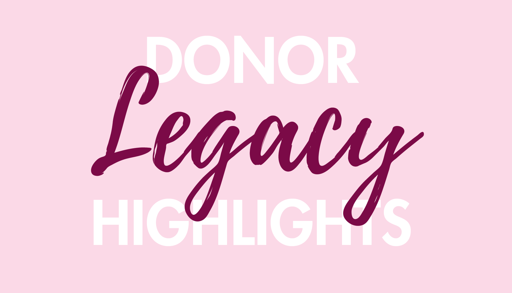 Donor Legacy Highlights